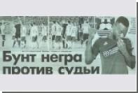 В футбольном клубе сочли расистским заголовок газеты «Бунт негра против судьи»